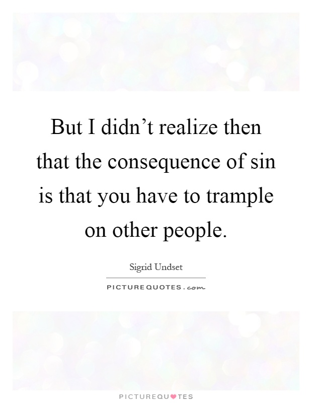 But I didn't realize then that the consequence of sin is that you have to trample on other people Picture Quote #1