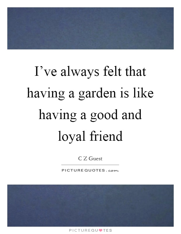 I've always felt that having a garden is like having a good and loyal friend Picture Quote #1