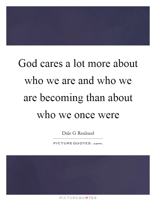 God cares a lot more about who we are and who we are becoming than about who we once were Picture Quote #1