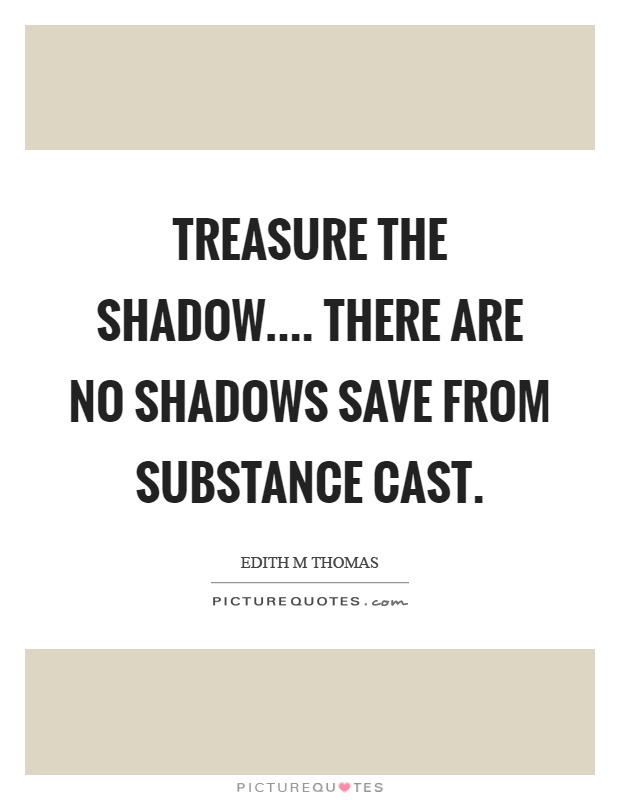 Treasure the shadow.... There are no shadows save from substance cast Picture Quote #1