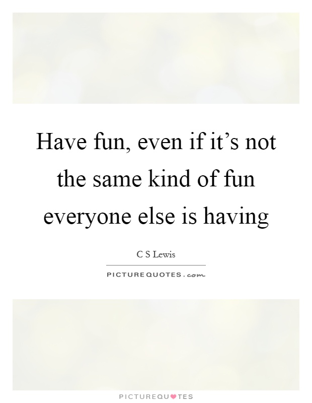 Have fun, even if it's not the same kind of fun everyone else is having Picture Quote #1