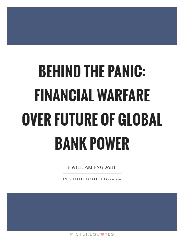 Behind the panic: financial warfare over future of global bank power Picture Quote #1