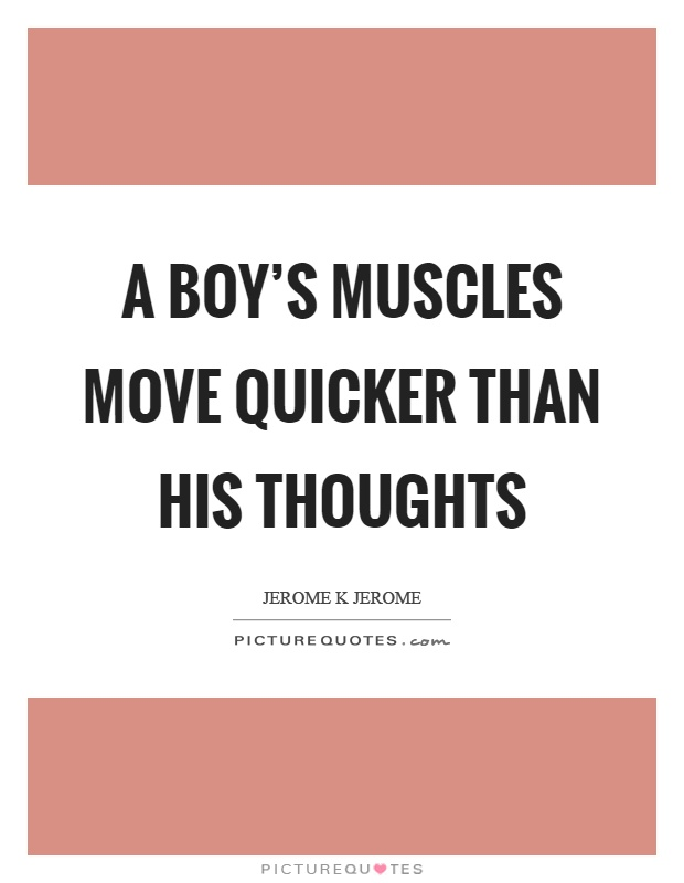 A boy's muscles move quicker than his thoughts  Picture Quotes