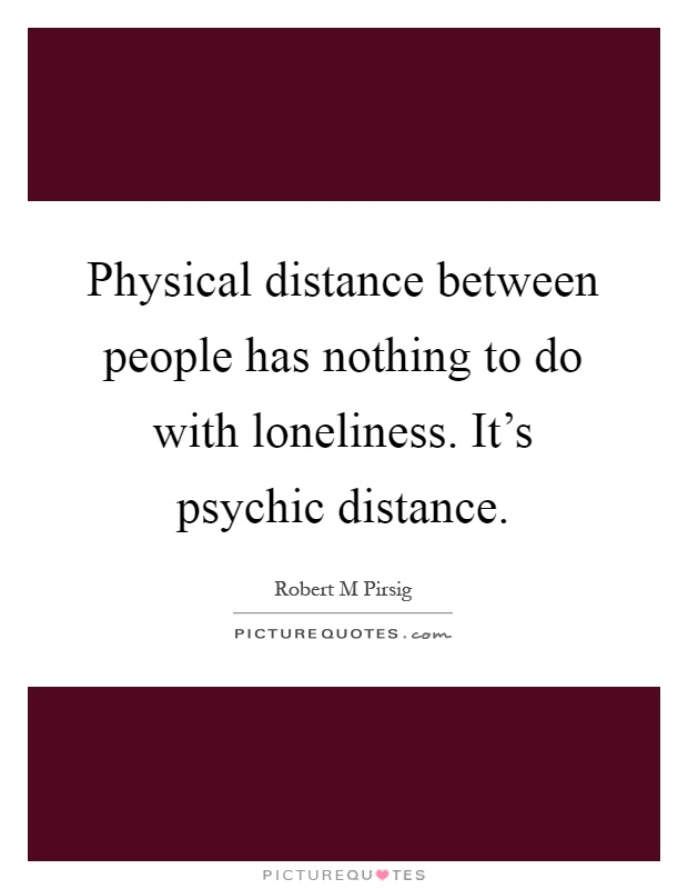 Physical distance between people has nothing to do with loneliness. It's psychic distance Picture Quote #1