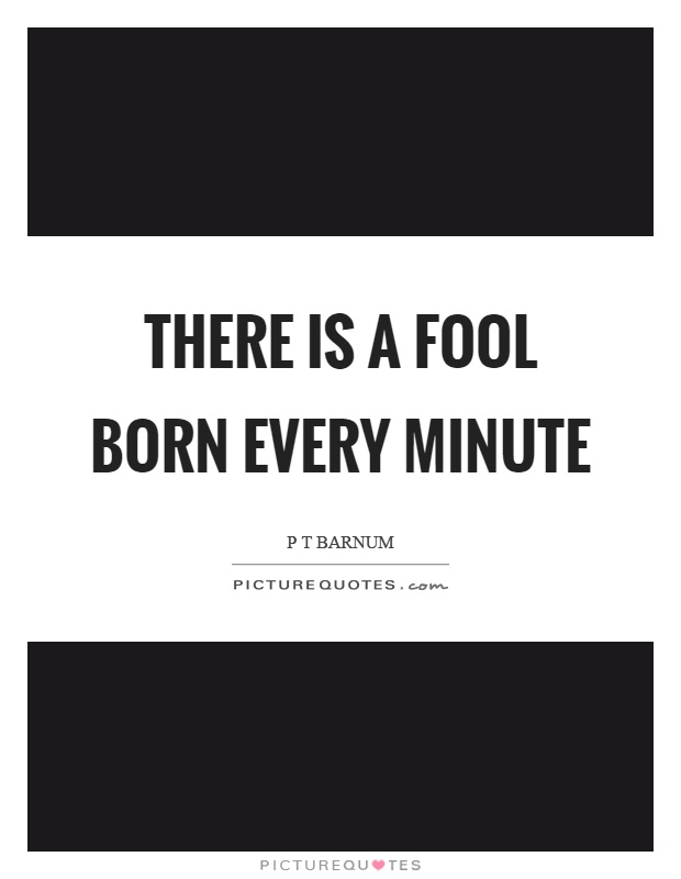 There is a fool born every minute Picture Quote #1