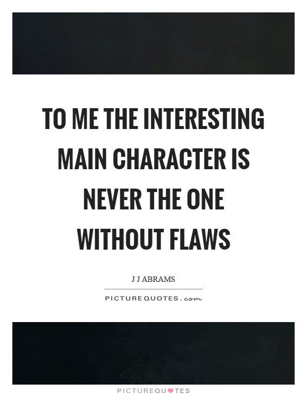 To me the interesting main character is never the one without flaws Picture Quote #1