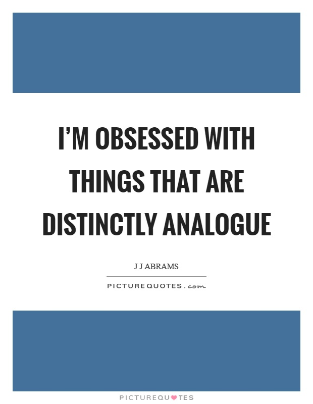 I'm obsessed with things that are distinctly analogue Picture Quote #1