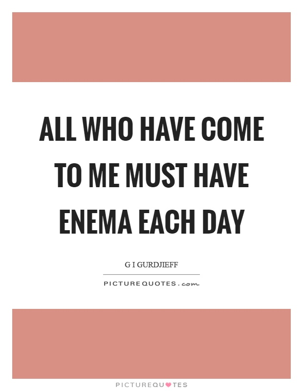 All who have come to me must have enema each day Picture Quote #1