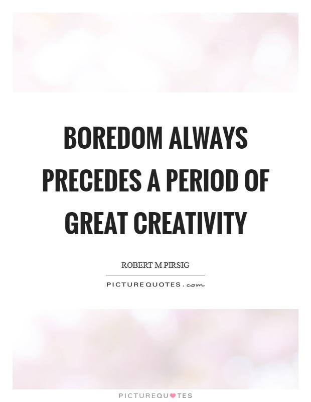 Boredom always precedes a period of great creativity Picture Quote #1