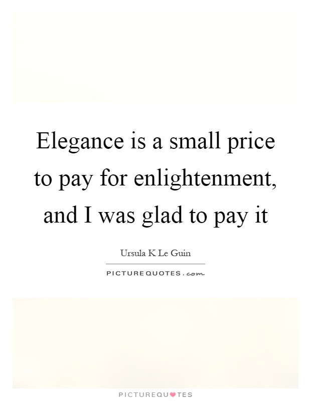 Elegance is a small price to pay for enlightenment, and I was glad to pay it Picture Quote #1