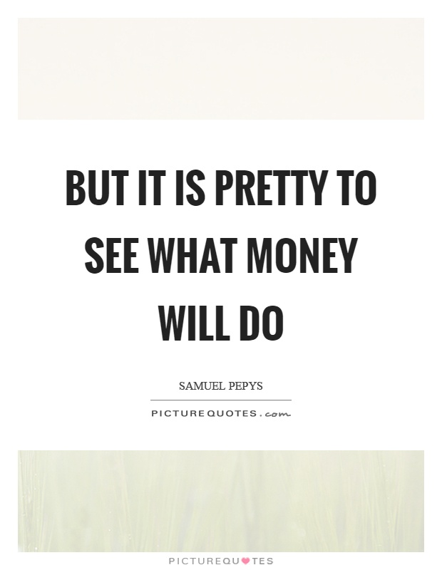 But it is pretty to see what money will do Picture Quote #1