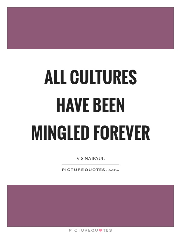 All cultures have been mingled forever Picture Quote #1