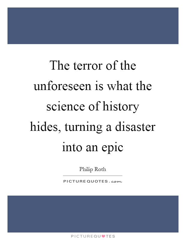 The terror of the unforeseen is what the science of history hides, turning a disaster into an epic Picture Quote #1