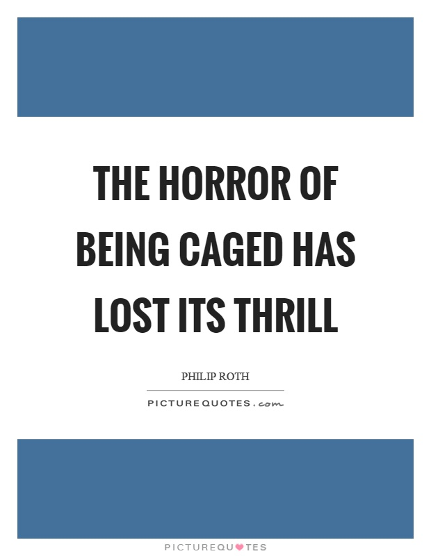 The horror of being caged has lost its thrill Picture Quote #1