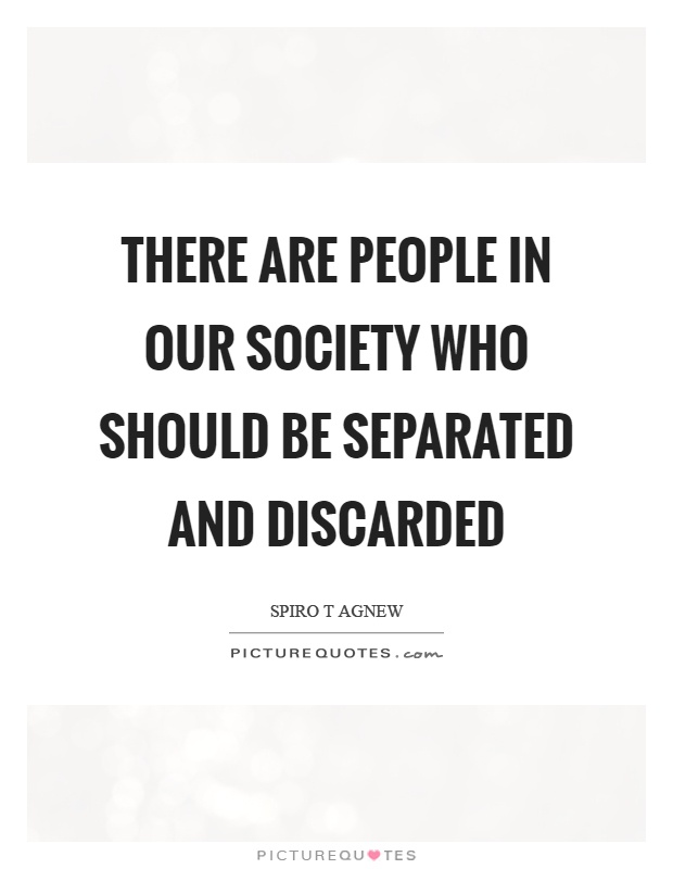 There are people in our society who should be separated and discarded Picture Quote #1