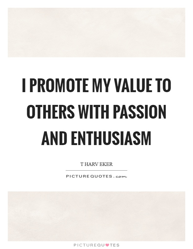 I promote my value to others with passion and enthusiasm Picture Quote #1