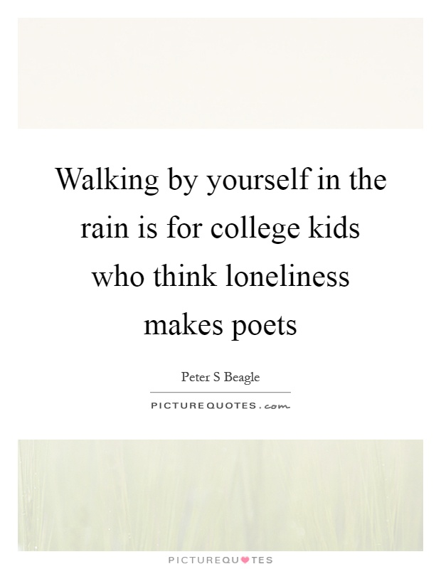Walking by yourself in the rain is for college kids who think loneliness makes poets Picture Quote #1