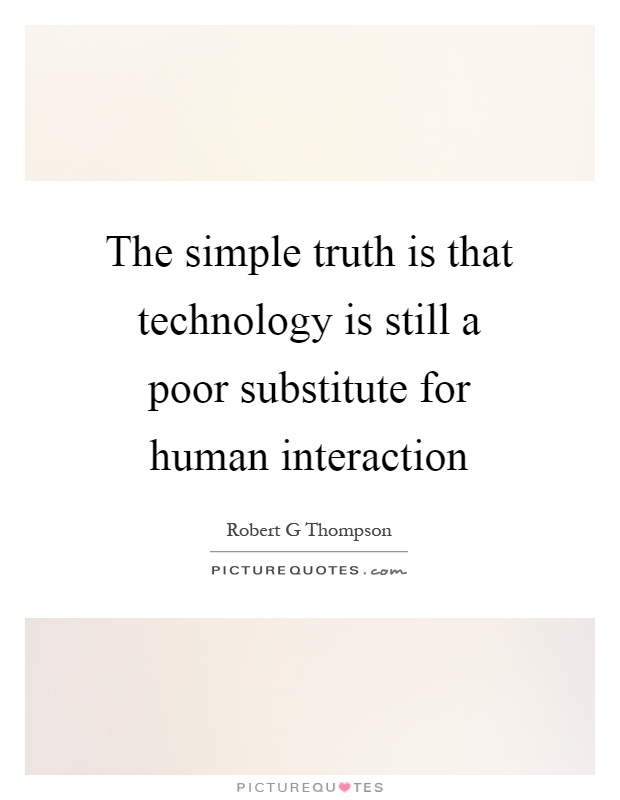 The simple truth is that technology is still a poor substitute for human interaction Picture Quote #1