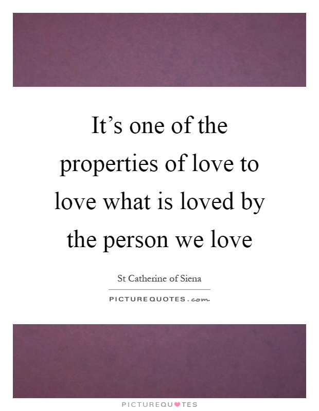It's one of the properties of love to love what is loved by the person we love Picture Quote #1