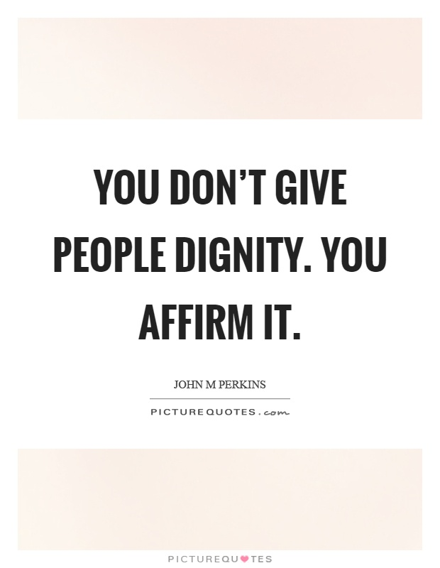 You don't give people dignity. You affirm it Picture Quote #1