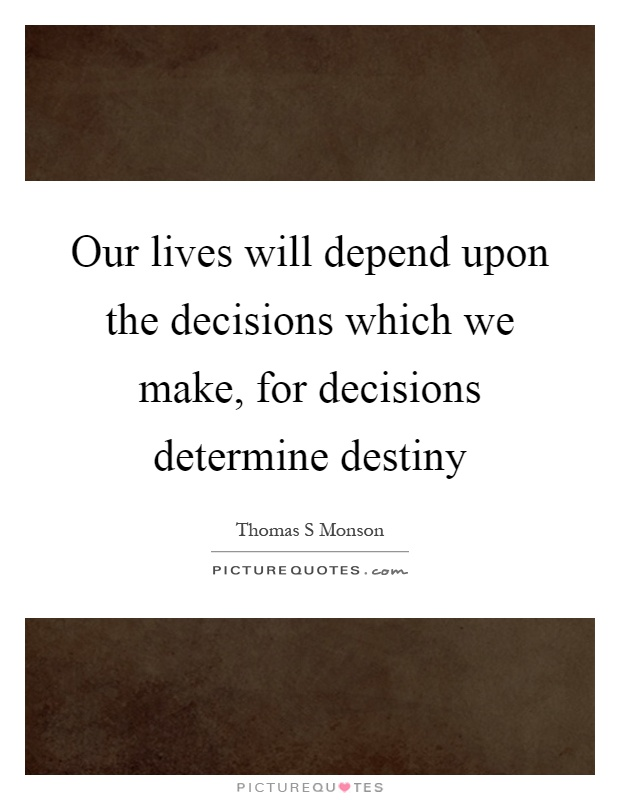 Our lives will depend upon the decisions which we make, for decisions determine destiny Picture Quote #1