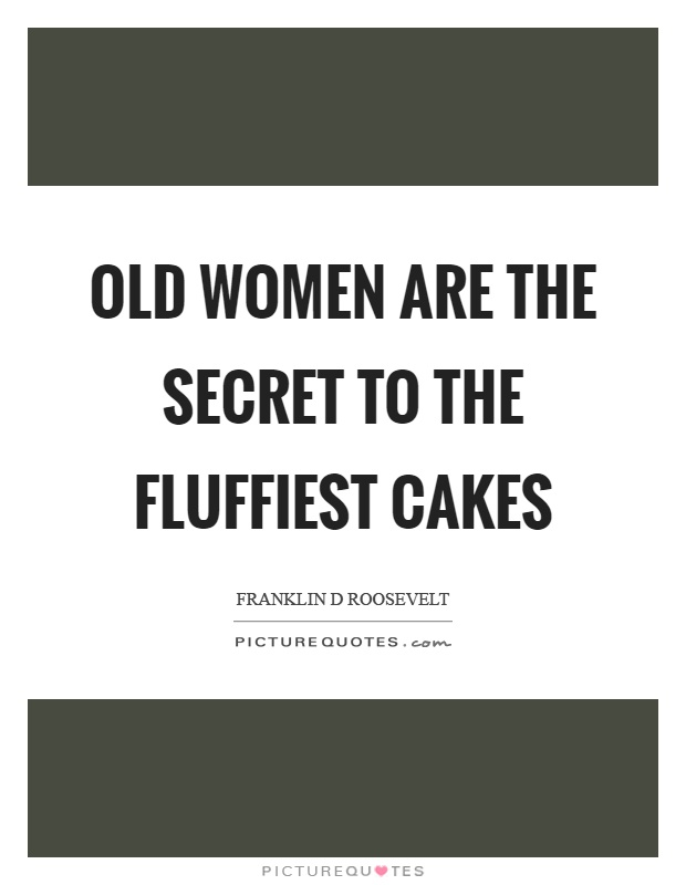 Old women are the secret to the fluffiest cakes Picture Quote #1