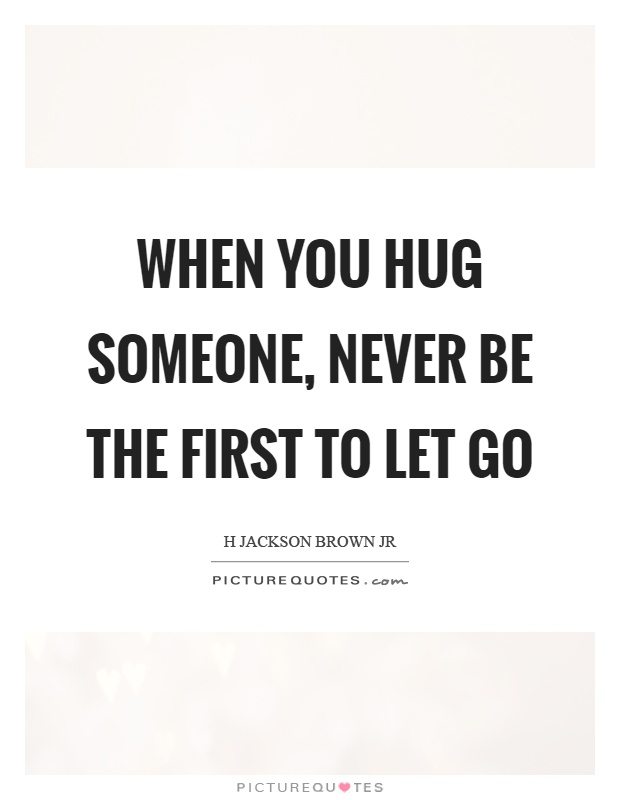 When you hug someone, never be the first to let go Picture Quote #1