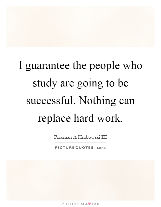 I guarantee the people who study are going to be successful. Nothing can replace hard work Picture Quote #1