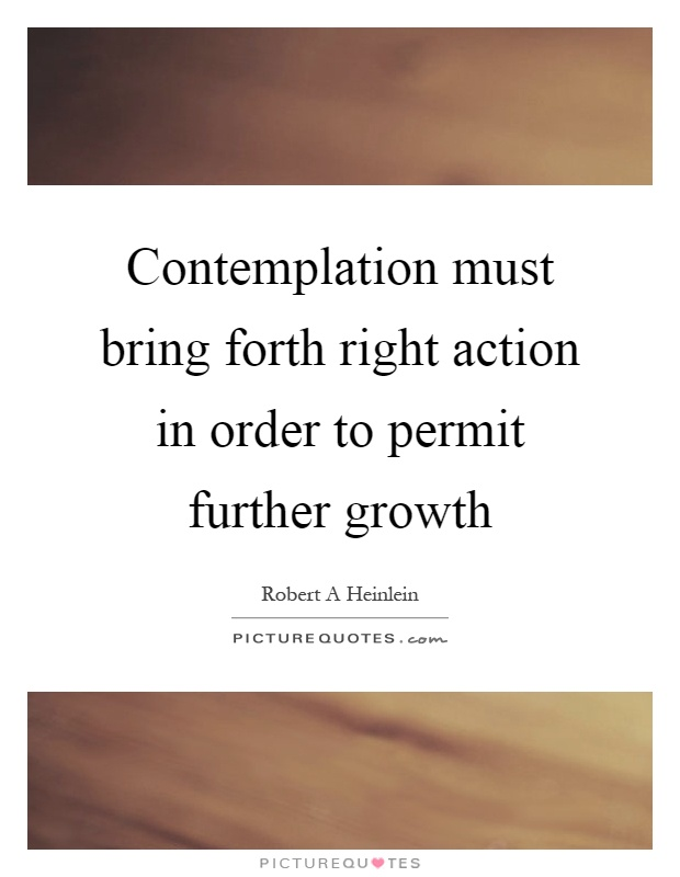 Contemplation must bring forth right action in order to permit further growth Picture Quote #1