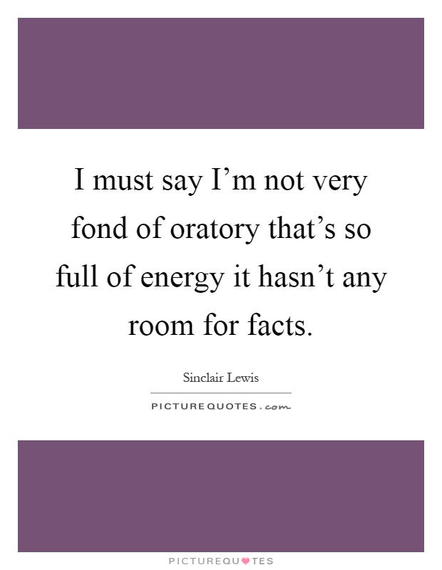 I must say I'm not very fond of oratory that's so full of energy it hasn't any room for facts Picture Quote #1