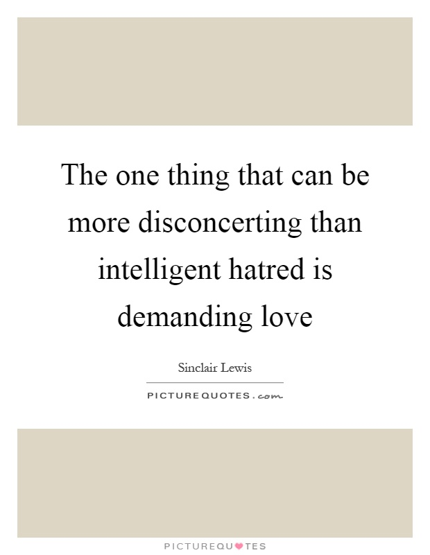 The one thing that can be more disconcerting than intelligent hatred is demanding love Picture Quote #1
