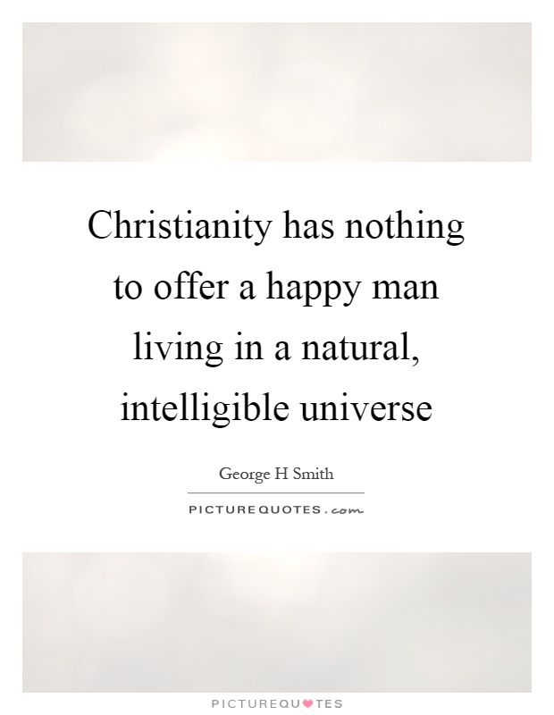 Christianity has nothing to offer a happy man living in a natural, intelligible universe Picture Quote #1