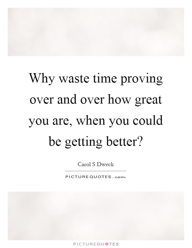 Why waste time proving over and over how great you are, when you could be getting better? Picture Quote #1