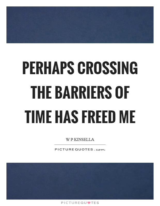 Perhaps crossing the barriers of time has freed me Picture Quote #1