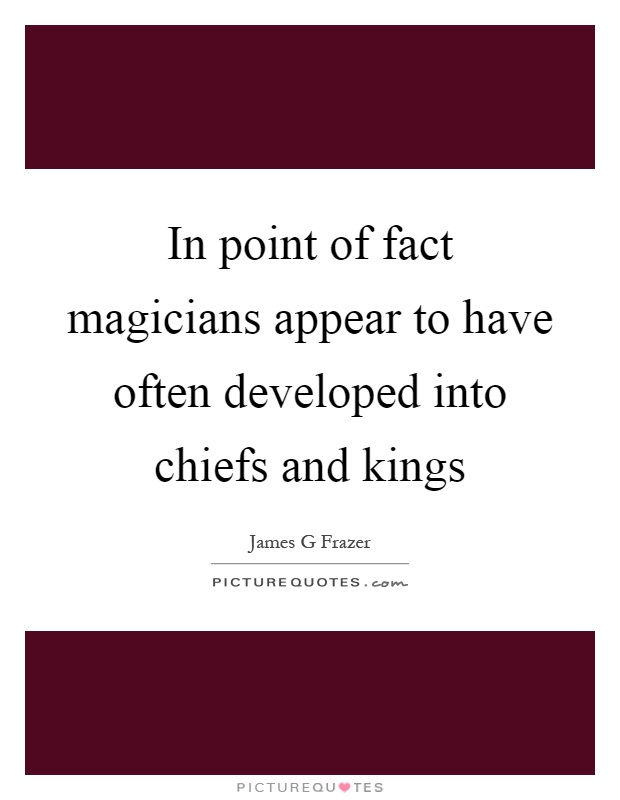 In point of fact magicians appear to have often developed into chiefs and kings Picture Quote #1