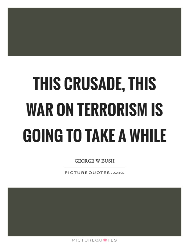 This crusade, this war on terrorism is going to take a while Picture Quote #1
