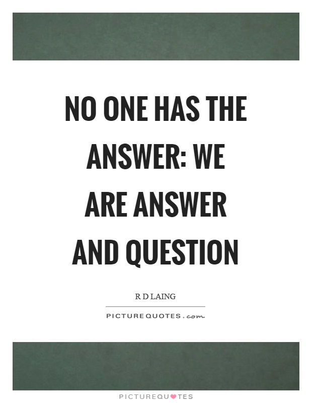 No one has the answer: we are answer and question Picture Quote #1
