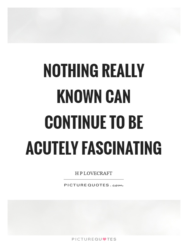 Nothing really known can continue to be acutely fascinating Picture Quote #1