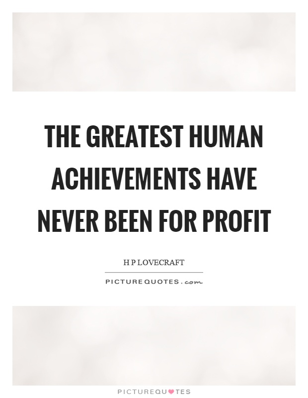 The greatest human achievements have never been for profit Picture Quote #1
