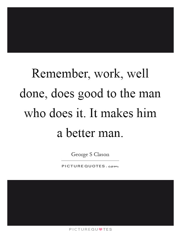 Remember, work, well done, does good to the man who does it. It makes him a better man Picture Quote #1
