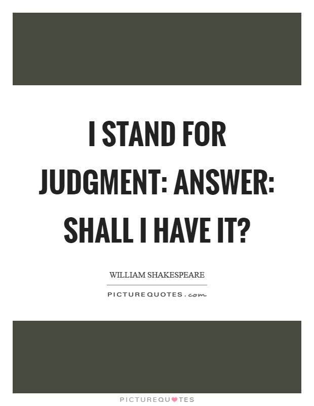 I stand for judgment: answer: shall I have it? Picture Quote #1