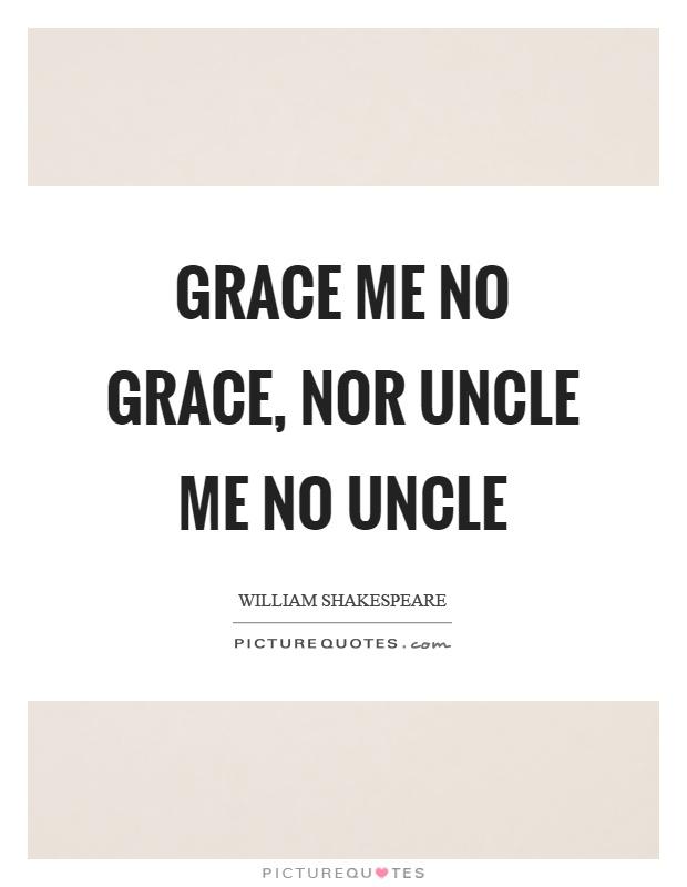 Grace me no grace, nor uncle me no uncle Picture Quote #1