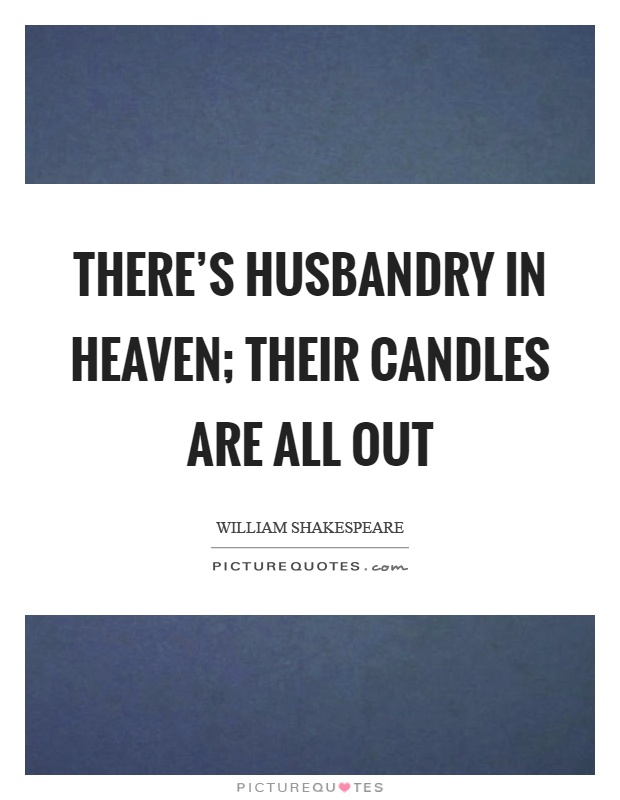 There's husbandry in heaven; Their candles are all out Picture Quote #1