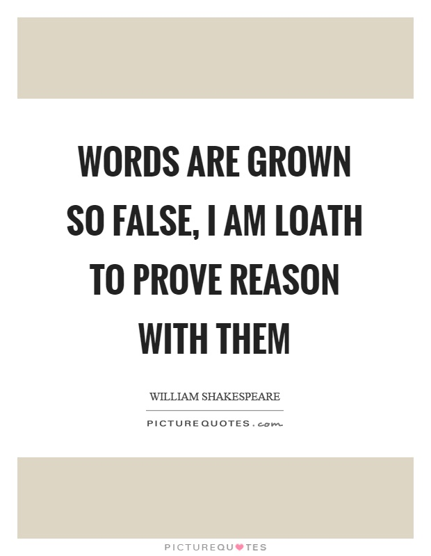 Words are grown so false, I am loath to prove reason with them Picture Quote #1