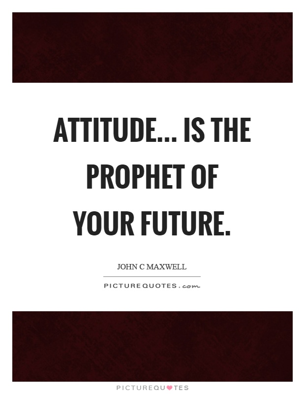 Attitude... is the prophet of your future Picture Quote #1