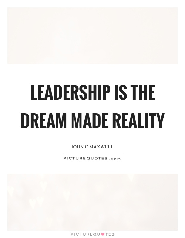 Leadership is the dream made reality Picture Quote #1