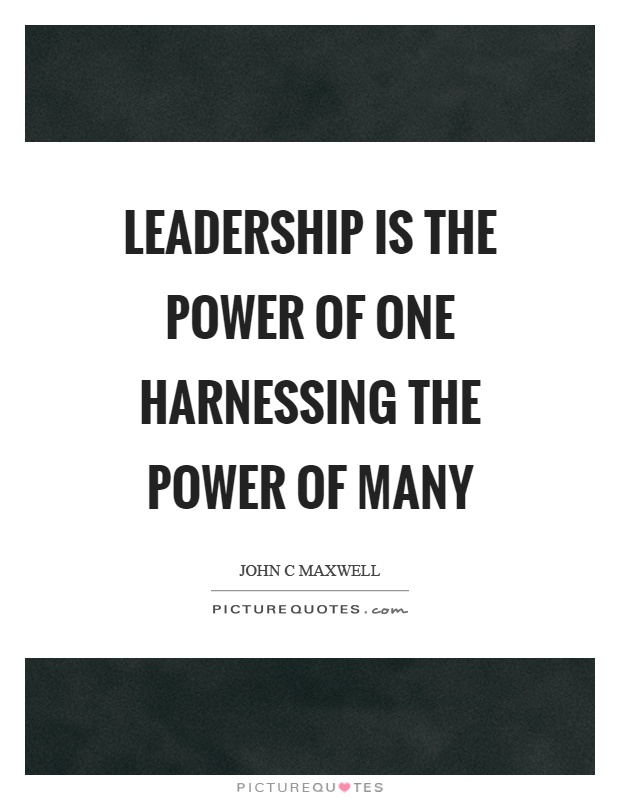 Leadership is the power of one harnessing the power of many Picture Quote #1