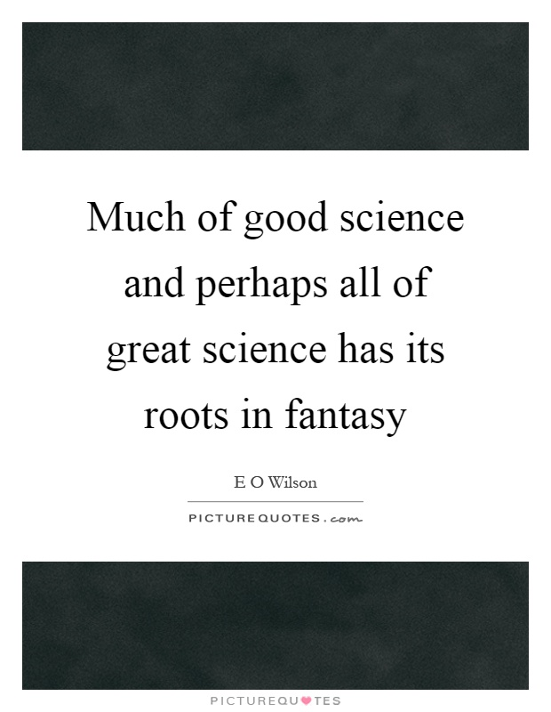 Much of good science and perhaps all of great science has its roots in fantasy Picture Quote #1