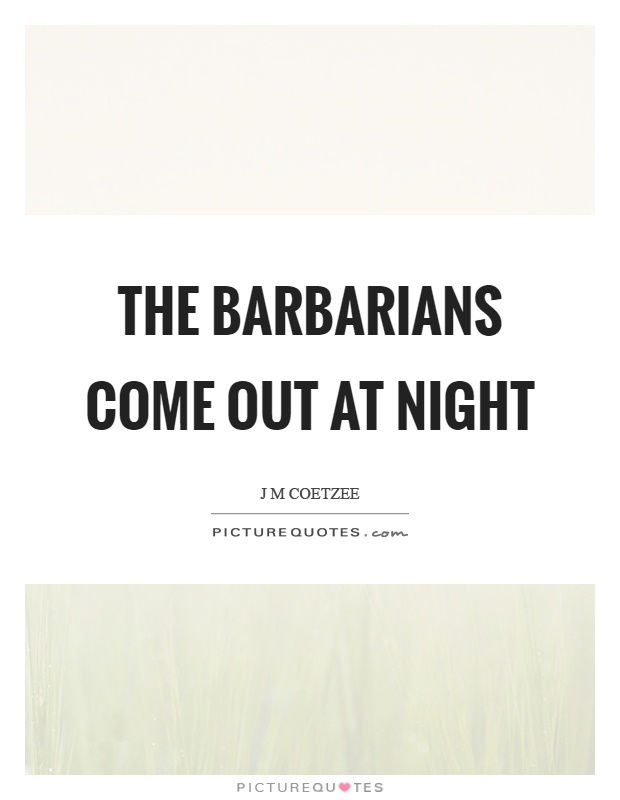 The barbarians come out at night Picture Quote #1