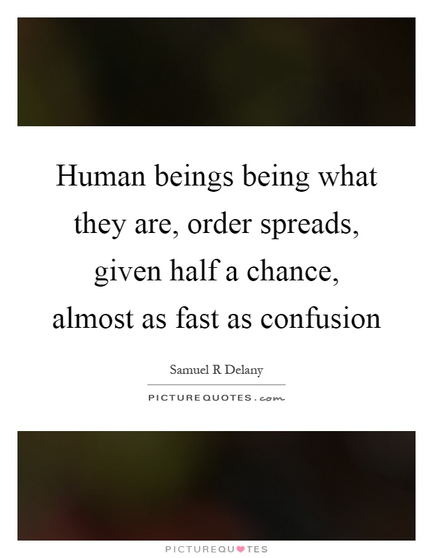 Human beings being what they are, order spreads, given half a chance, almost as fast as confusion Picture Quote #1
